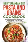 Mediterranean Diet Pasta and Grains Cookbook: Easy and Mouthwatering Pasta and Grains Recipes, Your Decisive Choice for Eating and Living Well Cover Image