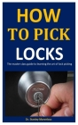 How To Pick Locks: The Master Class Guide To Learning The Art Of Lock Picking Cover Image