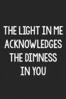 The Light in Me Acknowledges the Dimness in You: College Ruled Notebook - Better Than a Greeting Card - Gag Gifts For People You Love Cover Image