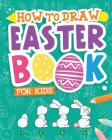 How To Draw - Easter Book for Kids: A Creative Step-by-Step How to Draw Easter Activity for Boys and Girls Ages 5, 6, 7, 8, 9, 10, 11, and 12 Years Ol Cover Image