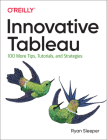 Innovative Tableau: 100 More Tips, Tutorials, and Strategies Cover Image