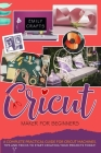 Cricut Maker for Beginners: A Complete Pratical Guide For Cricut Machines. Tips and Tricks to Start Creating Your Projects Today! Cover Image
