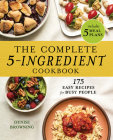 The Complete 5-Ingredient Cookbook: 175 Easy Recipes for Busy People Cover Image