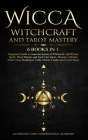Wicca Witchcraft and Tarot Mastery 6 Books in 1: Beginner's Guide to Learn the Secrets of Witchcraft with Wiccan Spells, Moon Rituals, and Tools Like Cover Image