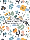 Bloom A Treasury Flower Designs Coloring Book For Adults: A Coloring Book To Make Your Mood Happy & Stress Free - Cool 100 Floral Patterns Relaxation Cover Image