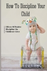How To Discipline Your Child: Effects Of Positive Discipline On Children's Lives: Effects Of Child Discipline Cover Image