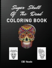 Sugar Skull Of The Dead Coloring Book: Beautiful Skull Coloring Book For Adults With Awesome Designs Cover Image