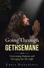 Going Through Gethsemane: Overcoming Darkness and Emerging into the Light Cover Image