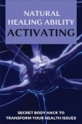 Natural Healing Ability Activating: Secret Body Hack To Transform Your Health Issues: Improve Health Cover Image