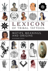 Lexicon of Tribal Tattoos: Motifs, Meanings, and Origins Cover Image