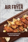 Air Fryer for Beginners: Tasty and Easy Recipes to Stay Healthy without Worry Cover Image