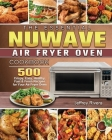 The Essential NuWave Air Fryer Oven Cookbook: 500 Crispy, Easy, Healthy, Fast & Fresh Recipes for Your Air Fryer Oven Cover Image