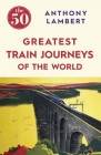 The 50 Greatest Train Journeys of the World Cover Image
