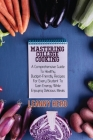 Mastering College Cooking: A Comprehensive Guide To Healthy, Budget- Friendly Recipes For Every Student To Gain Energy While Enjoying Delicious M Cover Image