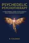 Psychedelic Psychotherapy: A User Friendly Guide to Psychedelic Drug-Assisted Psychotherapy Cover Image
