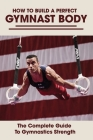 How To Build A Perfect Gymnast Body: The Complete Guide To Gymnastics Strength: Gymnastics Strength Training At Home Cover Image