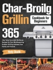 Char-Broil Grilling Cookbook for Beginners: 365-Day Tasty Succulent Barbecue Recipes for Your Mouthwatering Outdoor Grilling to Amaze Your Family and Cover Image