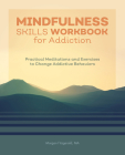 Mindfulness Skills Workbook for Addiction: Practical Meditations and Exercises to Change Addictive Behaviors Cover Image