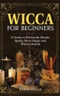 Wicca for Beginners: A Guide to Witchcraft, Rituals, Spells, Moon Magic and Wiccan Beliefs Cover Image