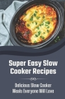 Super Easy Slow Cooker Recipes: Delicious Slow Cooker Meals Everyone Will Love: Slow Cooker Recipes For Beginners Cover Image