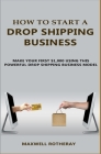 How to Start A Drop Shipping Business: Make Your First $1,000 Using This Powerful Drop Shipping Business Model Cover Image