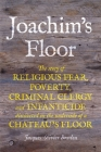 Joachim's Floor: The story of religious fear, poverty, criminal clergy and infanticide discovered on the underside of a chateau's floor Cover Image