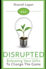 Idea Disrupted: Taking Your Gifts To Change The Game Cover Image