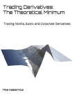 Trading Derivatives: The Theoretical Minimum: Trading Vanilla, Exotic and Corporate Derivatives Cover Image