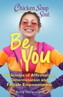 Chicken Soup for the Soul: Be You: 101 Stories of Affirmation, Determination and Female Empowerment Cover Image