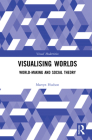 Visualising Worlds: World-Making and Social Theory Cover Image
