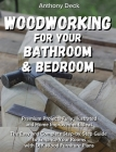 Woodworking for Your Bathroom and Bedroom: Premium Projects Fully Illustrated and Home Improvement Ideas, The Easy and Complete Step-by-Step Guide to Cover Image