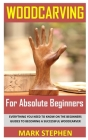 Wood Carving for Absolute Beginners: Everything You Need to Know on the Beginners Guides to Becoming a Successful Woodcarver Cover Image