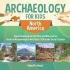Archaeology for Kids - North America - Top Archaeological Dig Sites and Discoveries - Guide on Archaeological Artifacts - 5th Grade Social Studies Cover Image
