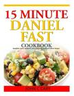 15 Minutes Daniel Fast Cookbook: Breakfast, Lunch, Appetizers, Dips, Seasoning, Lunch and Dinner Recipes Cover Image