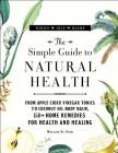 The Simple Guide to Natural Health: From Apple Cider Vinegar Tonics to Coconut Oil Body Balm, 150+ Home Remedies for Health and Healing Cover Image