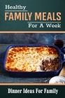 Healthy Family Meals For A Week: Dinner Ideas For Family: Quick Healthy Dinner Meals Cover Image