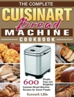 The Complete Cuisinart Bread Machine Cookbook: 600 Simple, Easy and Delightful Cuisinart Bread Machine Recipes for Smart People Cover Image