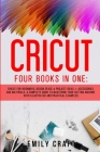 Cricut: Four Books In One: Cricut For Beginners, Design Space and Project Ideas + Accessories And Materials. A Complete Guide Cover Image