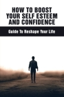 How To Boost Your Self Esteem And Confidence: Guide To Reshape Your Life: As A Teenager How Can You Develop A Healthy Positive Self Esteem Cover Image