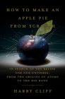 How to Make an Apple Pie from Scratch: In Search of the Recipe for Our Universe, from the Origins of Atoms to the Big Bang Cover Image