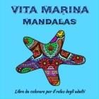 Vita marina Mandalas - Libro da colorare per adulti: Incredibili pagine di Mandala pronte da colorare per la meditazione e la consapevolezza I Libro d Cover Image