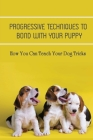 Progressive Techniques To Bond With Your Puppy: How You Can Teach Your Dog Tricks: Dog Training Tips & Preparation Cover Image