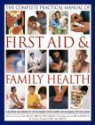 The Complete Practical Manual of First Aid & Family Health: A Practical Sourcebook for All the Family's Home Health and Emergency First Aid Needs Cover Image