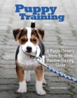 Puppy Training: Owner's Week-By-Week Training Guide (Training Book) Cover Image