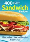 400 Best Sandwich Recipes: From Classics and Burgers to Wraps and Condiments Cover Image
