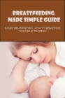 Breastfeeding Made Simple Guide: Easier Breastfeeding, How To Breastfeed Your Baby Properly: Everything You Need To Know About Breastfeeding Cover Image