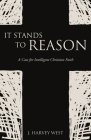 It Stands to Reason: A Case for Intelligent Christian Faith Cover Image