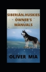 Siberian Huskies Owner's Manuals: Finding, Preparing For, Training, Exercising, Feeding, Grooming, and Loving your new Husky Puppy Cover Image