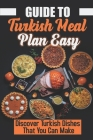 Guide To Turkish Meal Plan Easy: Discover Turkish Dishes That You Can Make: Heart Of The Cuisine Of The Turkish Cover Image