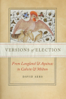 Versions of Election: From Langland and Aquinas to Calvin and Milton (Reformations: Medieval and Early Modern) Cover Image